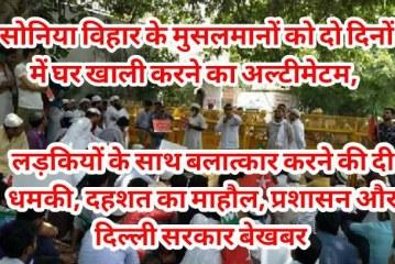 सोनिया विहार के मुसलमानों को दो दिनों में घर खाली करने का अल्टीमेटम, लड़कियों के साथ बलात्कार करने की दी धमकी, दहशत का माहौल, प्रशासन और दिल्ली सरकार बेखबर