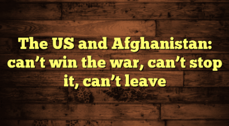 The US and Afghanistan: can't win the war, can't stop it, can't leave