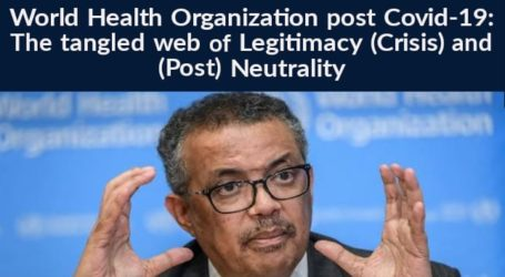 World Health Organization Post Covid-19: The tangled web of Legitimacy (Crisis) and (Post) Neutrality